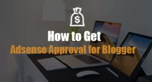 How to Get Adsense Approval for Blogger
